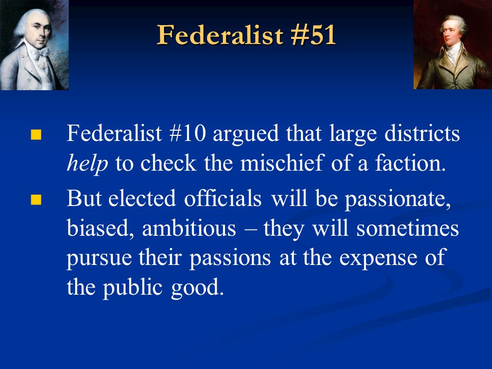 Federalist #51 Federalist #10 argued that large districts help to check the mischief of a faction.