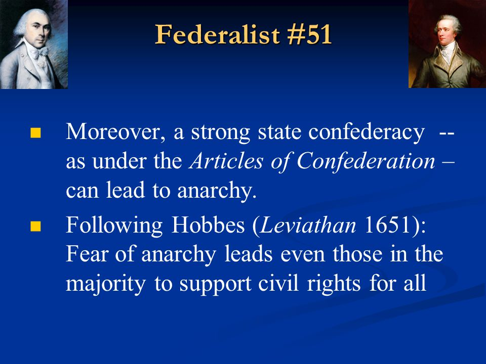 Federalist #51 Moreover, a strong state confederacy -- as under the Articles of Confederation – can lead to anarchy.