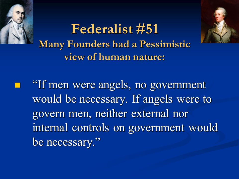 Federalist #51 Many Founders had a Pessimistic view of human nature: