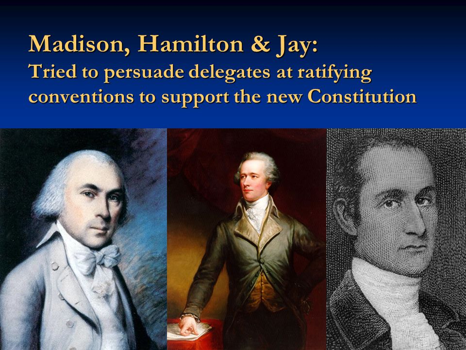 Madison, Hamilton & Jay: Tried to persuade delegates at ratifying conventions to support the new Constitution