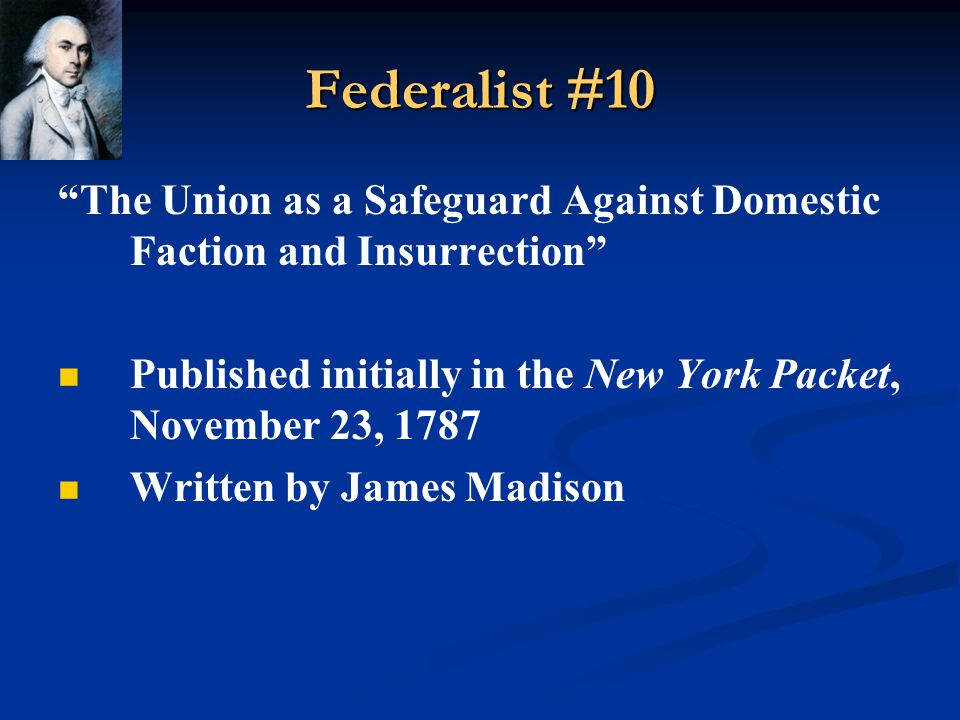 Federalist #10 The Union as a Safeguard Against Domestic Faction and Insurrection Published initially in the New York Packet, November 23, 1787.