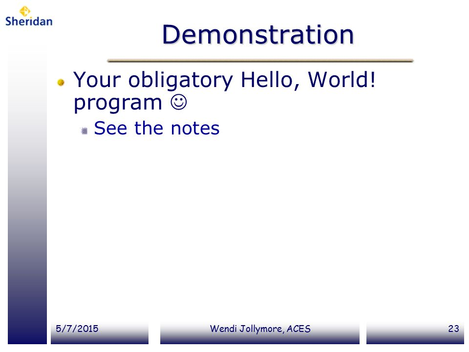Demonstration Your obligatory Hello, World! program  See the notes