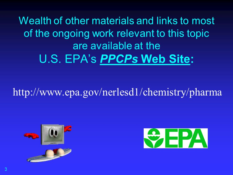 Wealth of other materials and links to most of the ongoing work relevant to this topic are available at the U.S. EPA's PPCPs Web Site:
