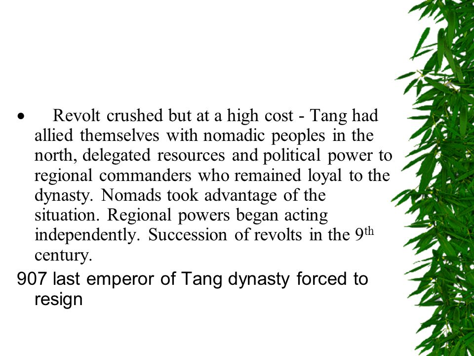 · Revolt crushed but at a high cost - Tang had allied themselves with nomadic peoples in the north, delegated resources and political power to regional commanders who remained loyal to the dynasty. Nomads took advantage of the situation. Regional powers began acting independently. Succession of revolts in the 9th century.