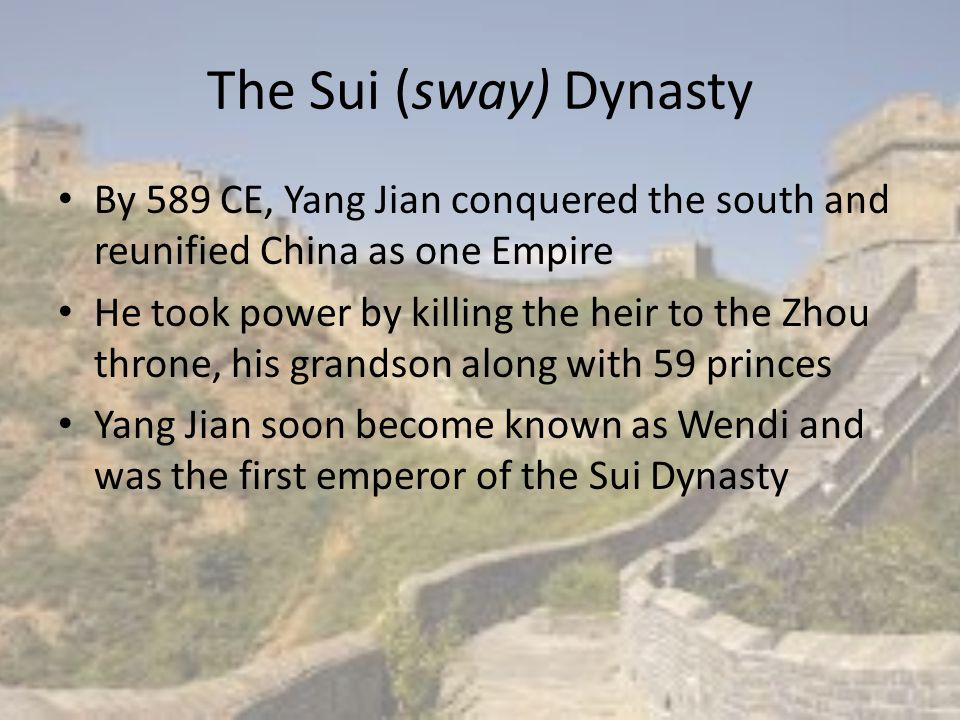 The Sui (sway) Dynasty By 589 CE, Yang Jian conquered the south and reunified China as one Empire.