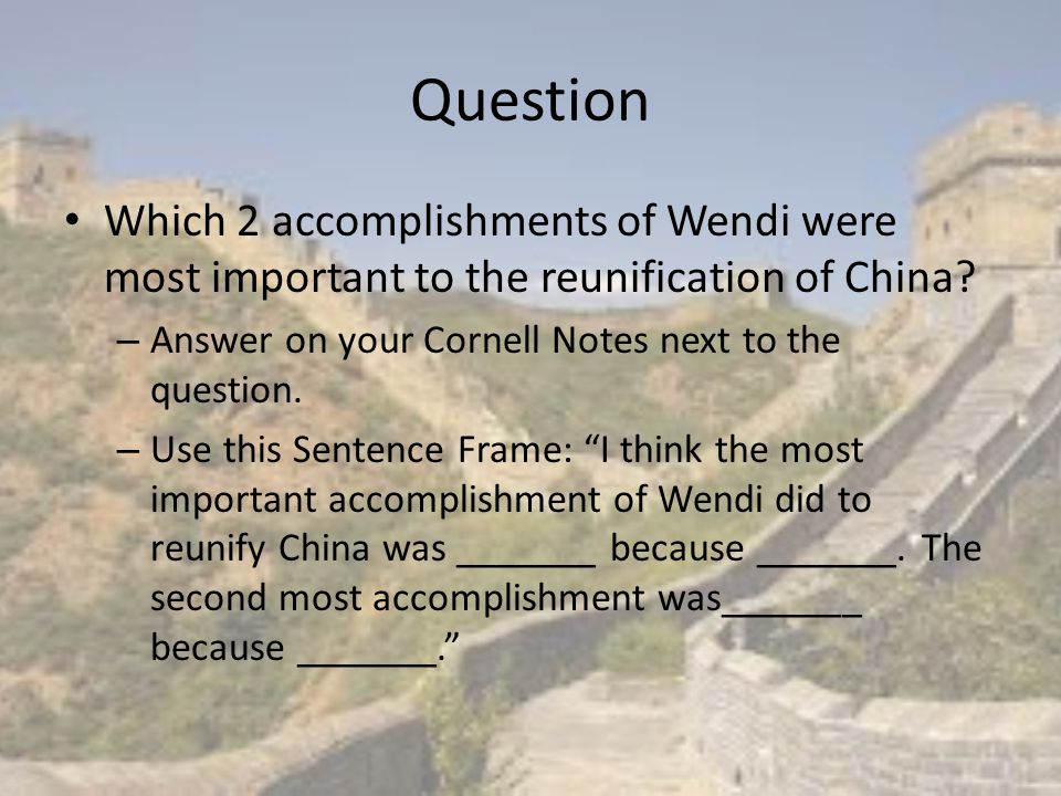Question Which 2 accomplishments of Wendi were most important to the reunification of China Answer on your Cornell Notes next to the question.