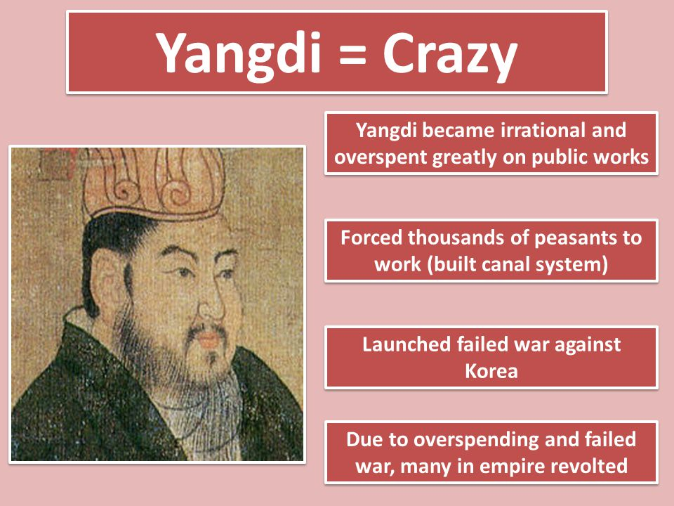 Yangdi = Crazy Yangdi became irrational and overspent greatly on public works. Forced thousands of peasants to work (built canal system)