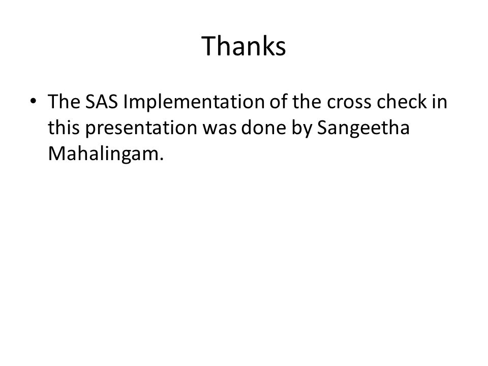 Thanks The SAS Implementation of the cross check in this presentation was done by Sangeetha Mahalingam.