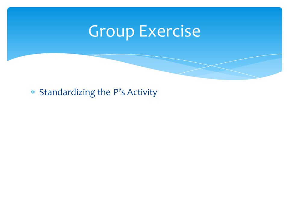 Group Exercise Standardizing the P's Activity