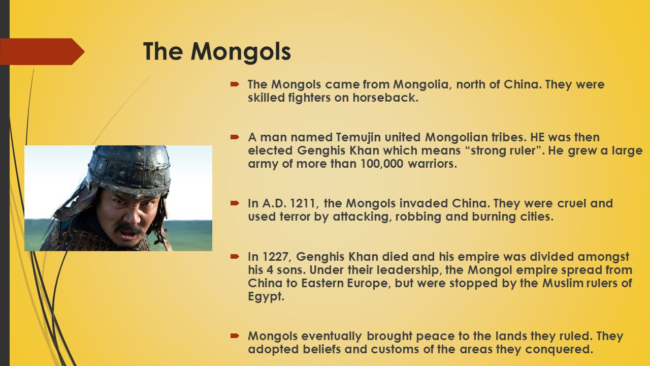 The Mongols The Mongols came from Mongolia, north of China. They were skilled fighters on horseback.