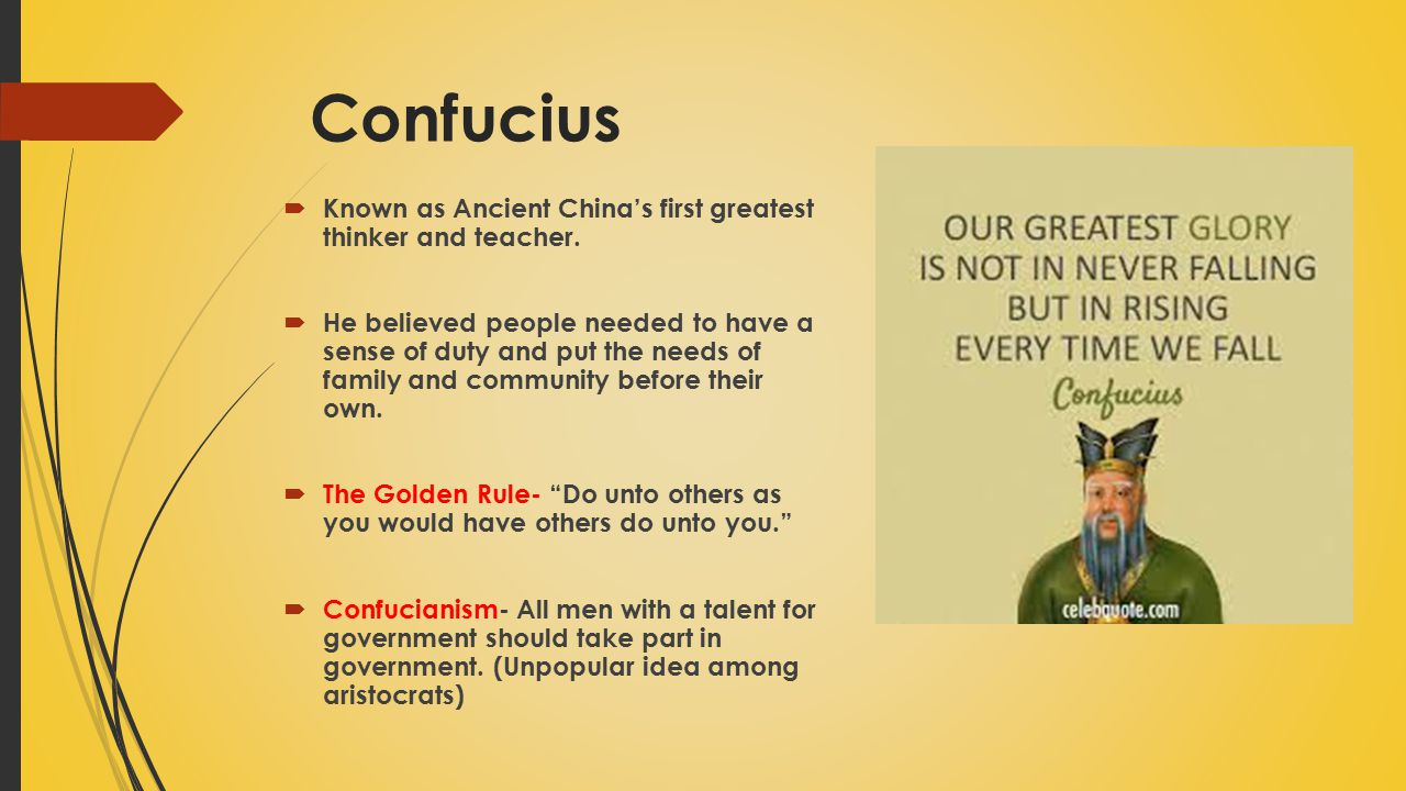Confucius Known as Ancient China's first greatest thinker and teacher.