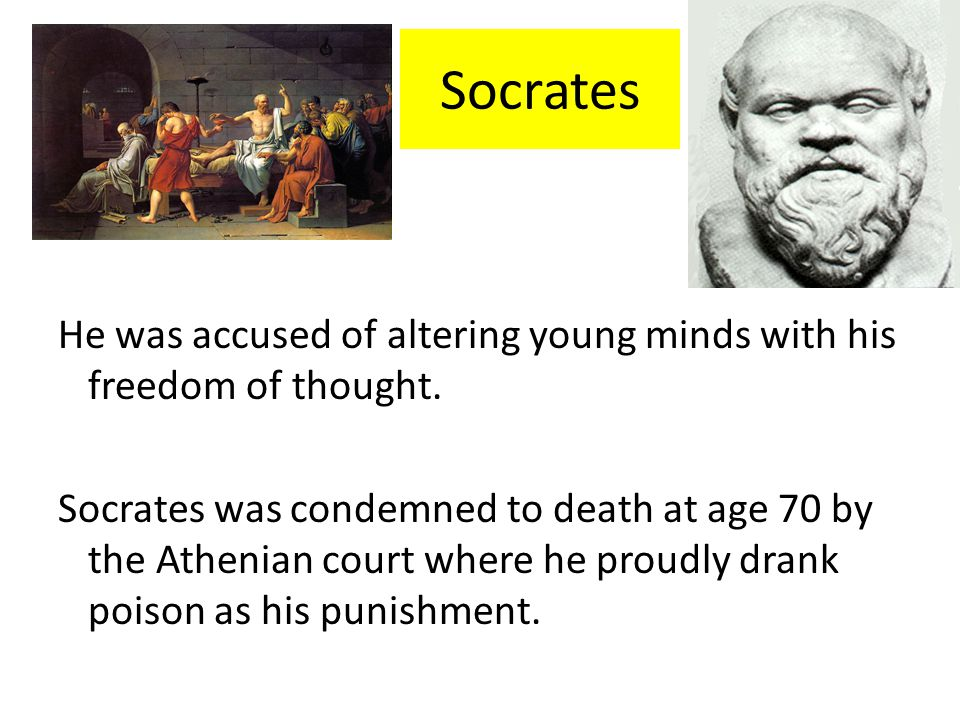 Socrates He was accused of altering young minds with his freedom of thought.