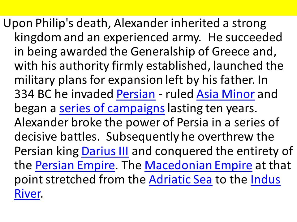 Upon Philip s death, Alexander inherited a strong kingdom and an experienced army.