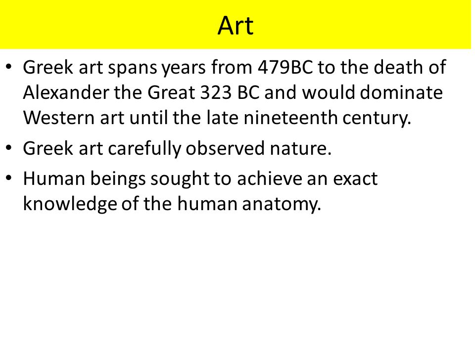 Art Greek art spans years from 479BC to the death of Alexander the Great 323 BC and would dominate Western art until the late nineteenth century.