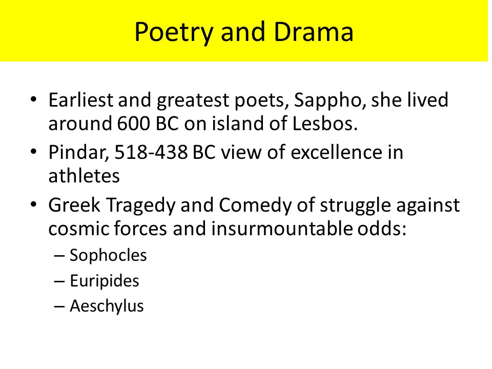 Poetry and Drama Earliest and greatest poets, Sappho, she lived around 600 BC on island of Lesbos. Pindar, 518-438 BC view of excellence in athletes.