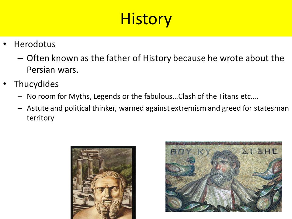 History Herodotus. Often known as the father of History because he wrote about the Persian wars. Thucydides.