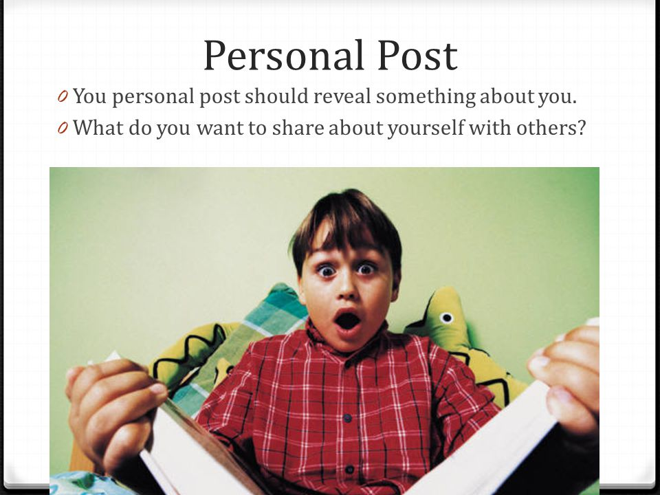 Personal Post You personal post should reveal something about you.