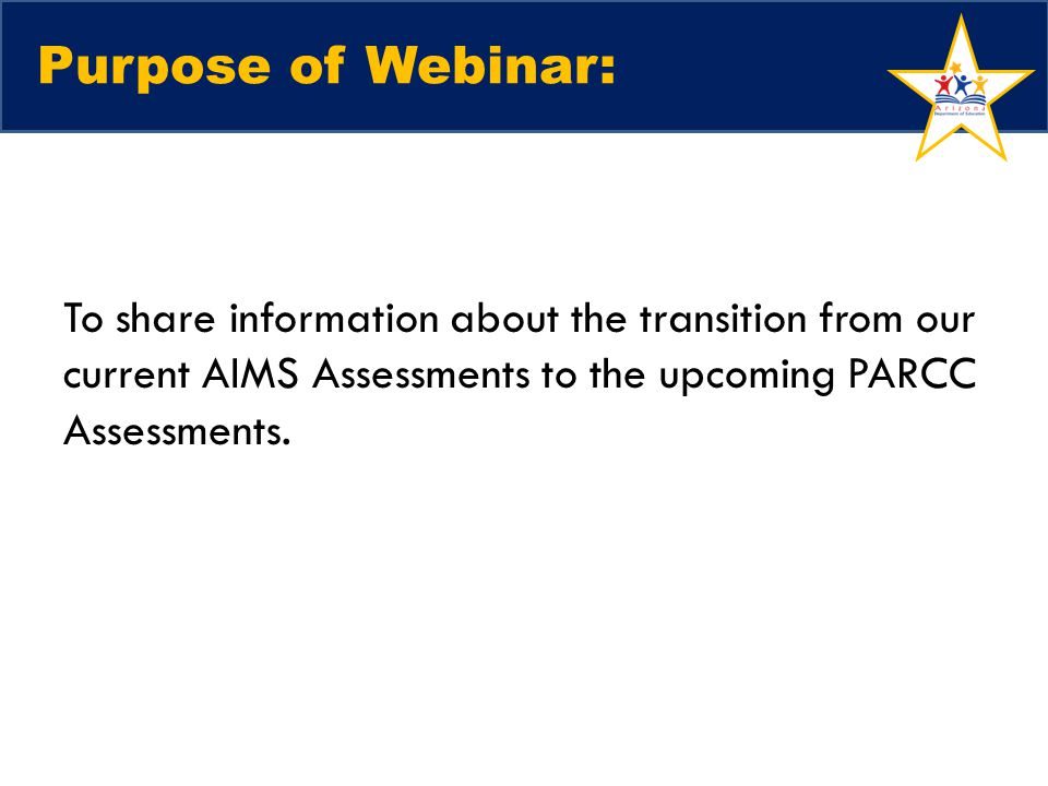 Purpose of Webinar: To share information about the transition from our current AIMS Assessments to the upcoming PARCC Assessments.