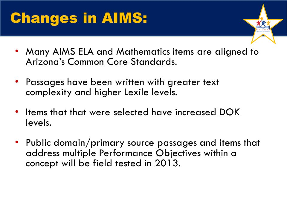 Changes in AIMS: Many AIMS ELA and Mathematics items are aligned to Arizona's Common Core Standards.