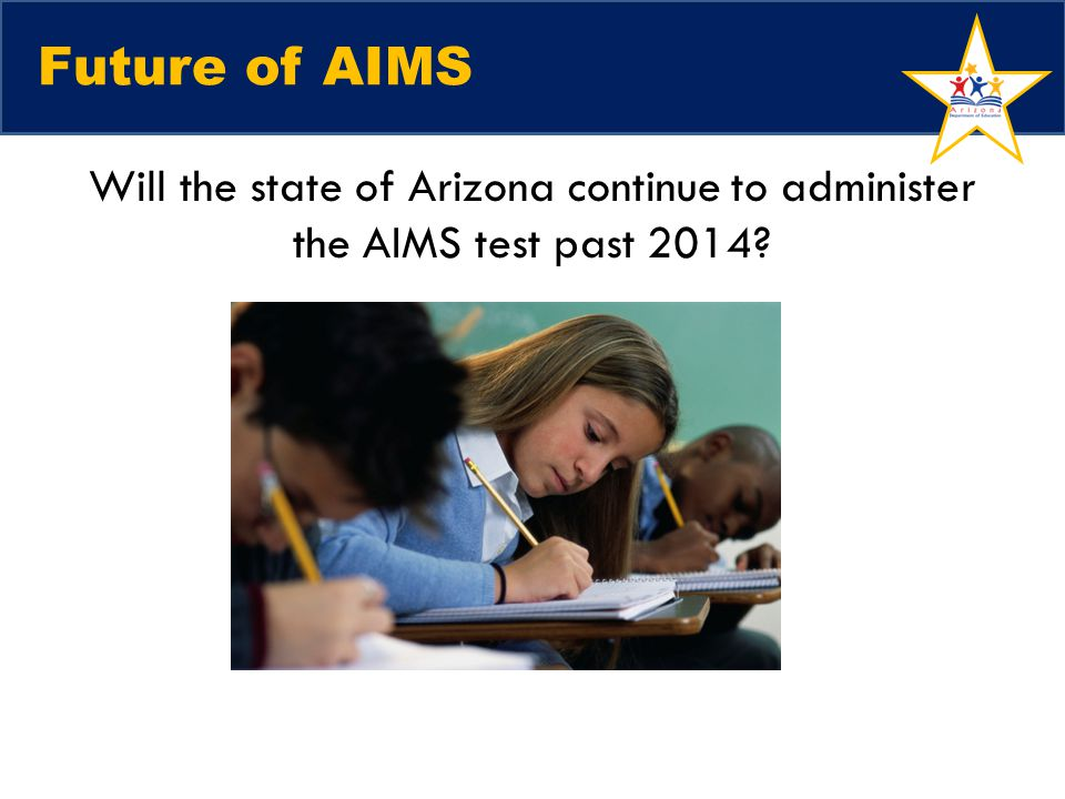 Future of AIMS Will the state of Arizona continue to administer the AIMS test past 2014 Wendi. Talking Points: