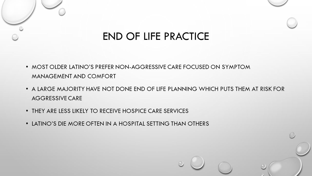 End of Life practice Most older Latino's prefer non-aggressive care focused on symptom management and comfort.