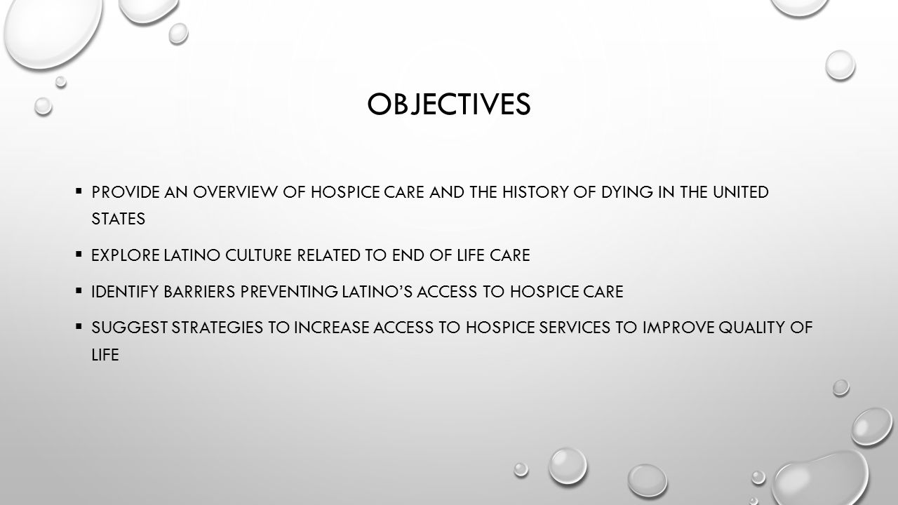 Objectives PROVIDE An OVERVIEW OF Hospice care and the history of dying in the united States. Explore Latino culture related to End of life care.