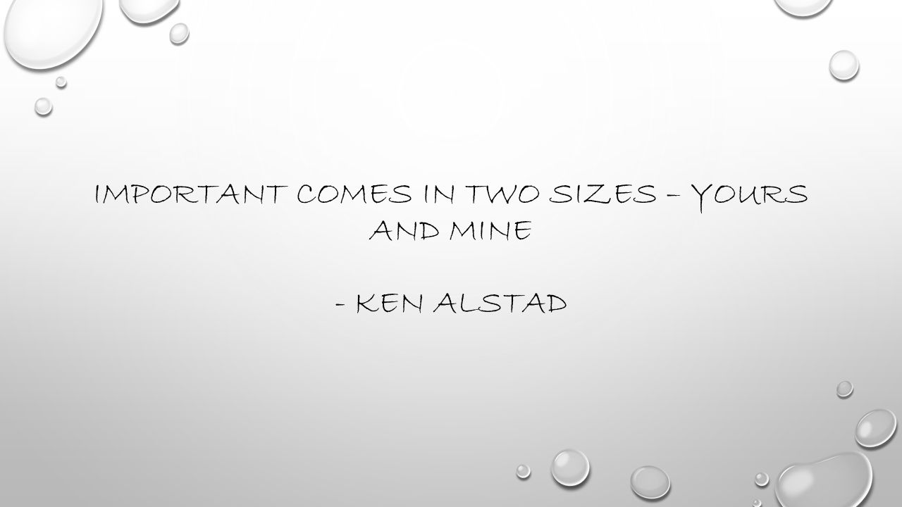 Important comes in two sizes – yours and mine - Ken Alstad