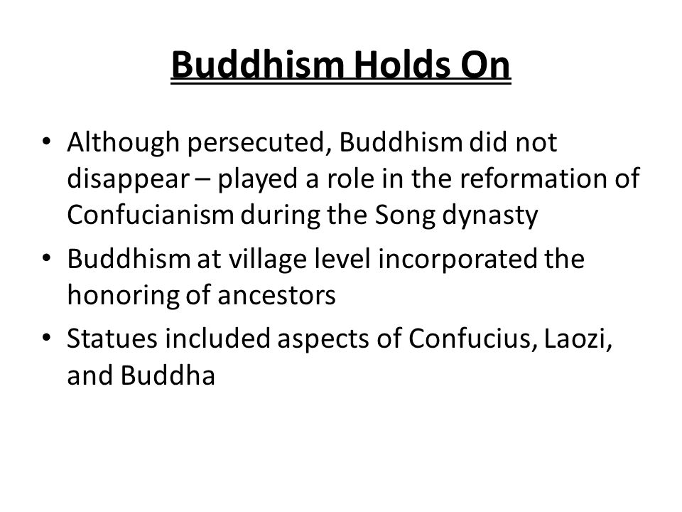 Buddhism Holds On Although persecuted, Buddhism did not disappear – played a role in the reformation of Confucianism during the Song dynasty.