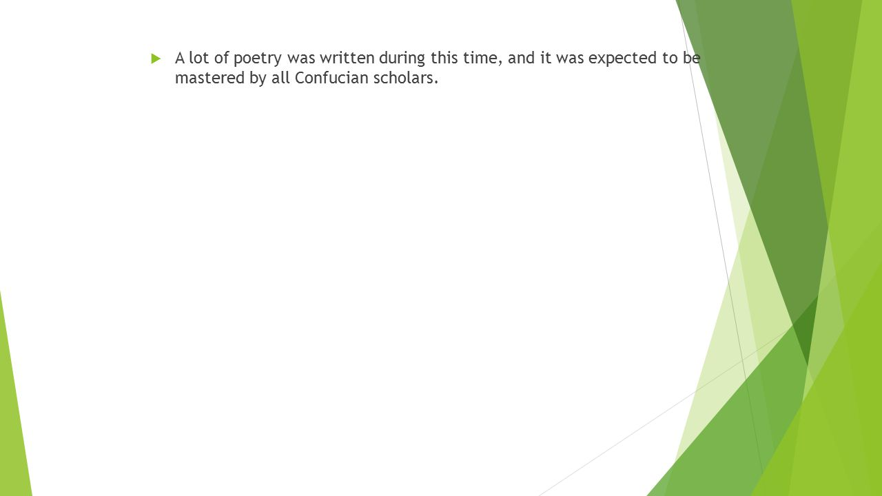 A lot of poetry was written during this time, and it was expected to be mastered by all Confucian scholars.