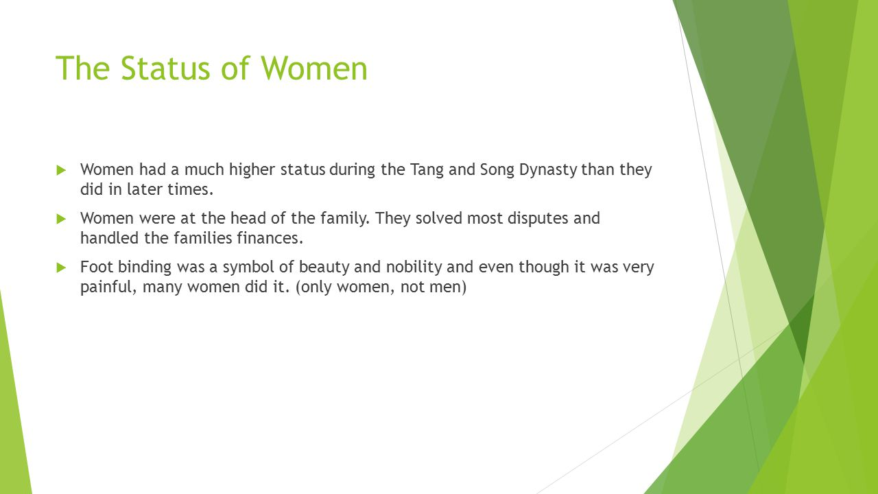 The Status of Women Women had a much higher status during the Tang and Song Dynasty than they did in later times.