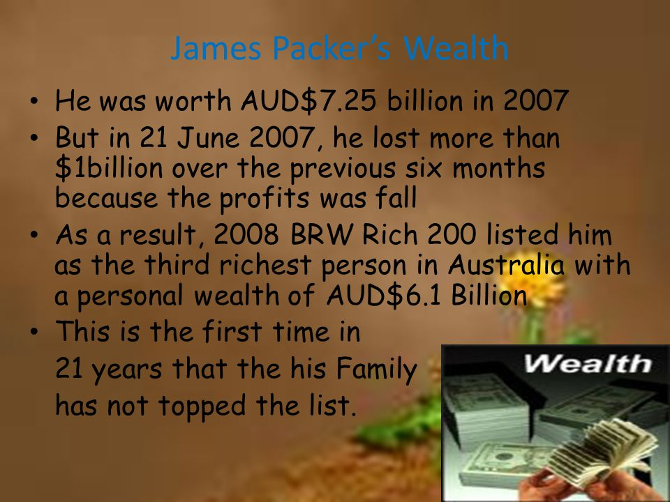 James Packer's Wealth He was worth AUD$7.25 billion in 2007