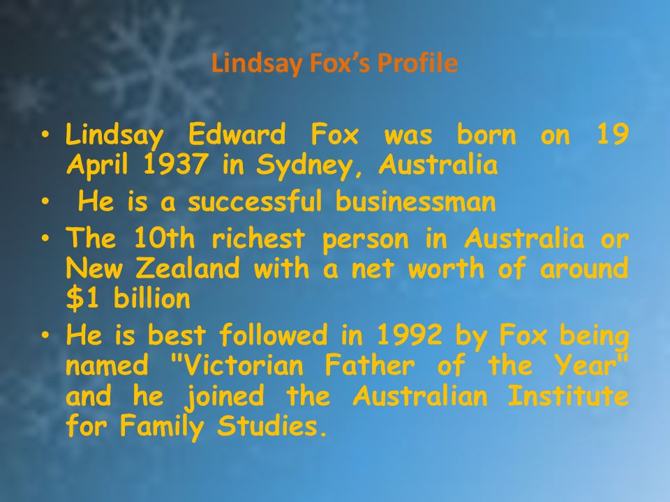 Lindsay Fox's Profile Lindsay Edward Fox was born on 19 April 1937 in Sydney, Australia. He is a successful businessman.