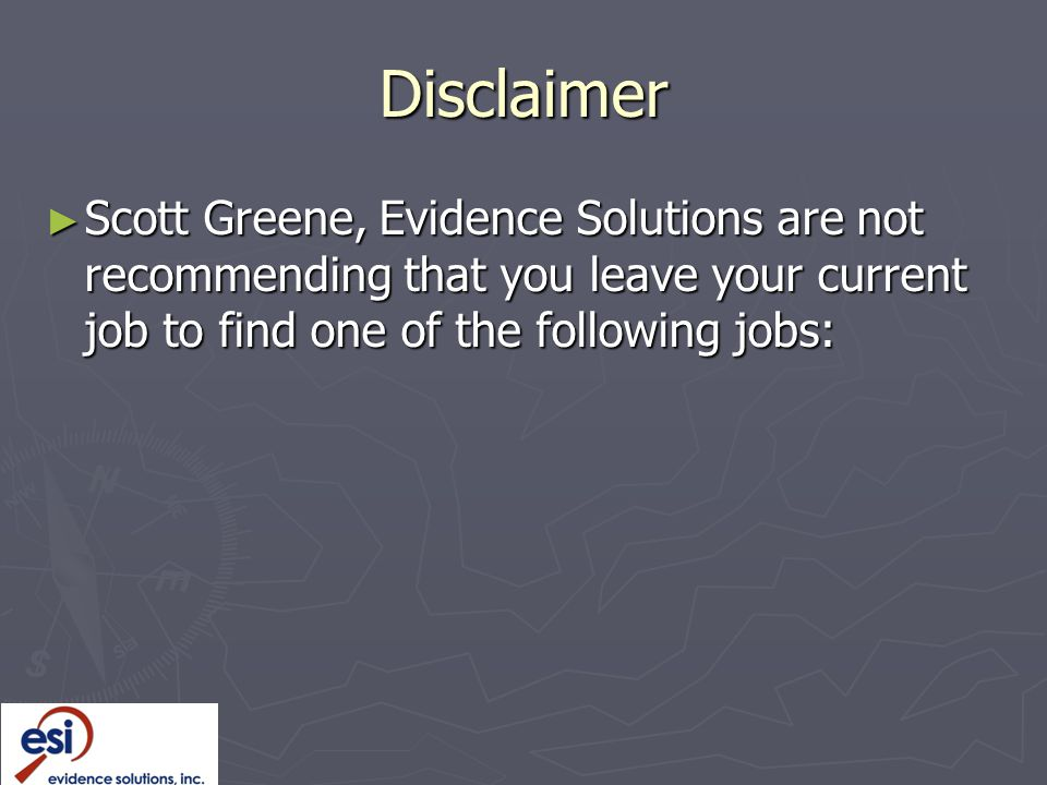 Disclaimer Scott Greene, Evidence Solutions are not recommending that you leave your current job to find one of the following jobs: