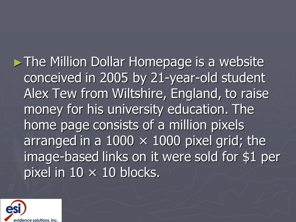 The Million Dollar Homepage is a website conceived in 2005 by 21-year-old student Alex Tew from Wiltshire, England, to raise money for his university education.