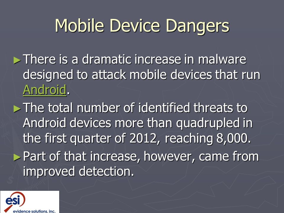 Mobile Device Dangers There is a dramatic increase in malware designed to attack mobile devices that run Android.