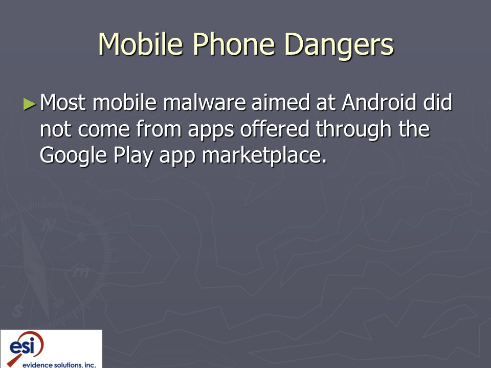Mobile Phone Dangers Most mobile malware aimed at Android did not come from apps offered through the Google Play app marketplace.