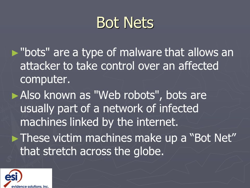 Bot Nets bots are a type of malware that allows an attacker to take control over an affected computer.