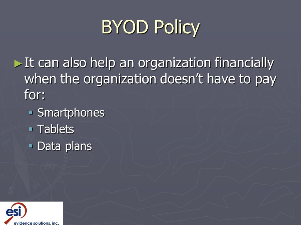 BYOD Policy It can also help an organization financially when the organization doesn't have to pay for: