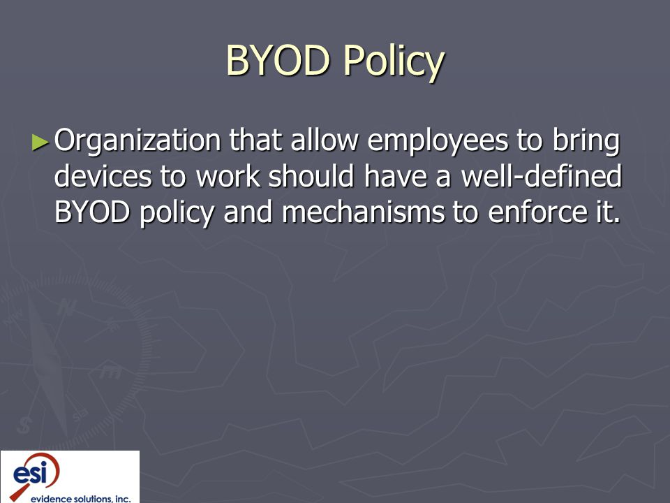 BYOD Policy Organization that allow employees to bring devices to work should have a well-defined BYOD policy and mechanisms to enforce it.