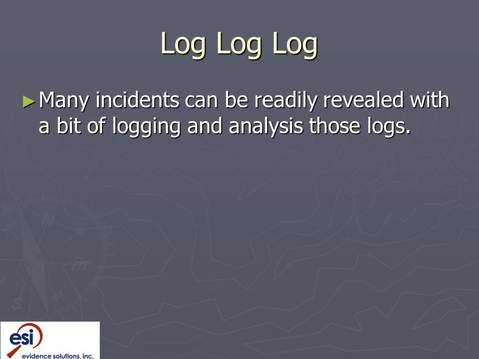 Log Log Log Many incidents can be readily revealed with a bit of logging and analysis those logs.