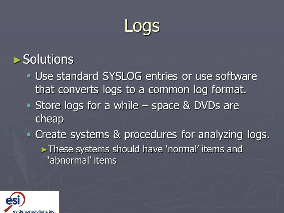 Logs Solutions. Use standard SYSLOG entries or use software that converts logs to a common log format.