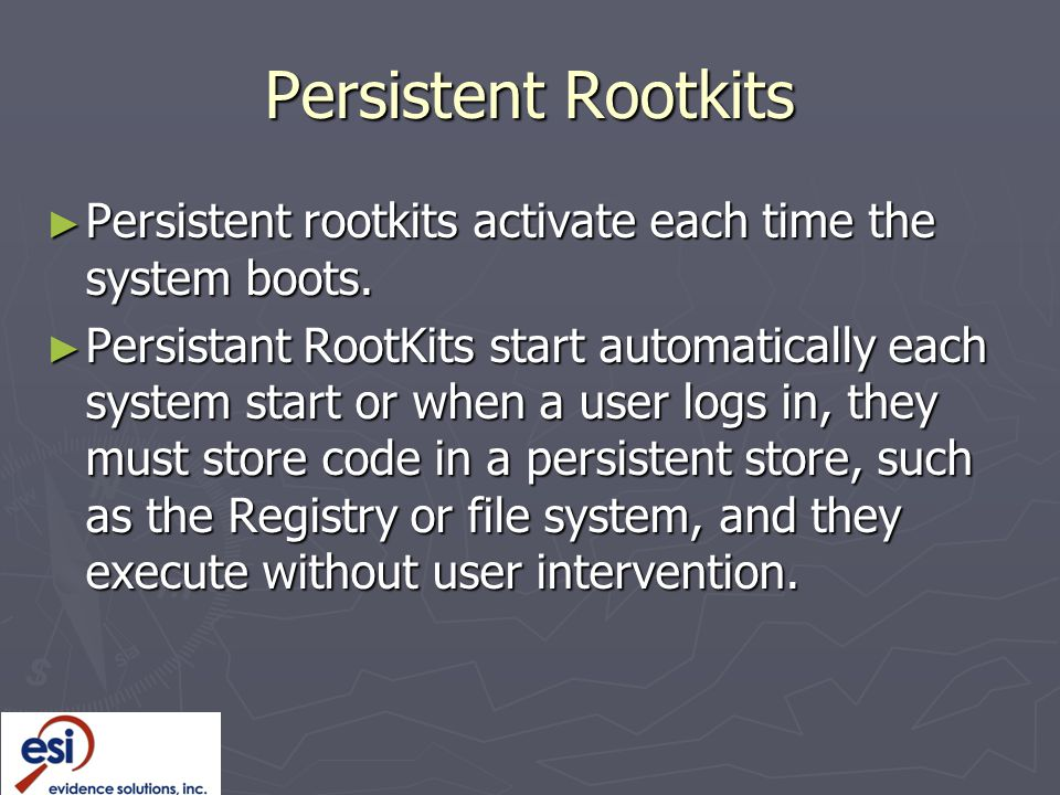 Persistent Rootkits Persistent rootkits activate each time the system boots.
