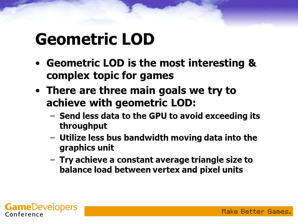 Geometric LOD Geometric LOD is the most interesting & complex topic for games. There are three main goals we try to achieve with geometric LOD: