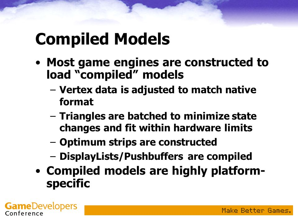 Compiled Models Most game engines are constructed to load compiled models. Vertex data is adjusted to match native format.