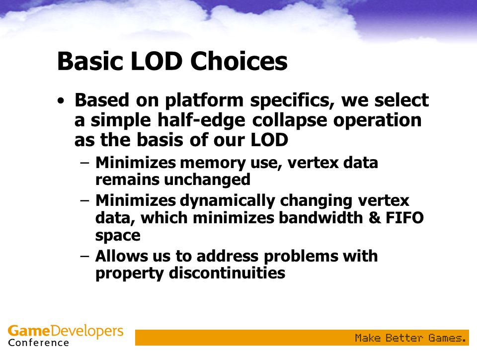 Basic LOD Choices Based on platform specifics, we select a simple half-edge collapse operation as the basis of our LOD.