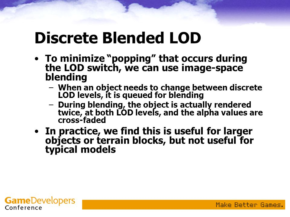 Discrete Blended LOD To minimize popping that occurs during the LOD switch, we can use image-space blending.