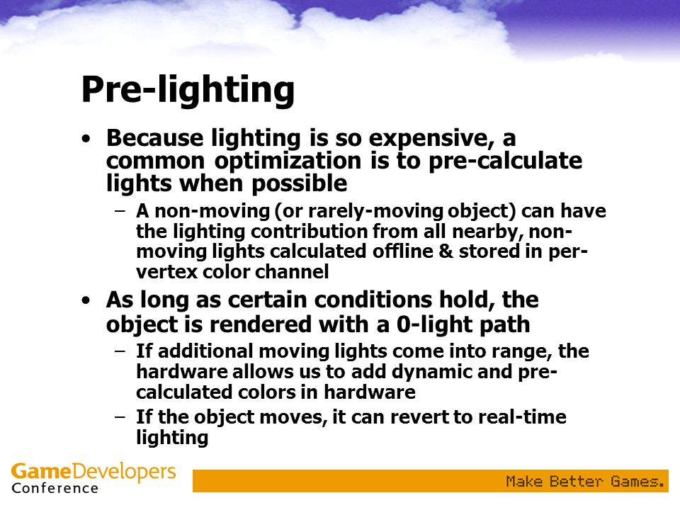 Pre-lighting Because lighting is so expensive, a common optimization is to pre-calculate lights when possible.