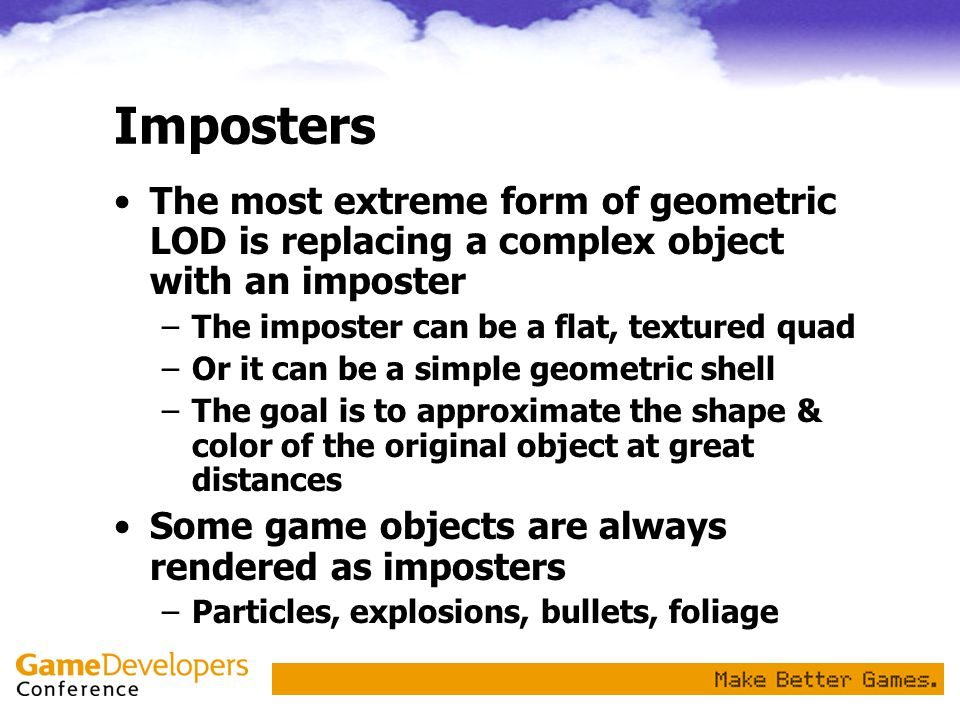 Imposters The most extreme form of geometric LOD is replacing a complex object with an imposter. The imposter can be a flat, textured quad.