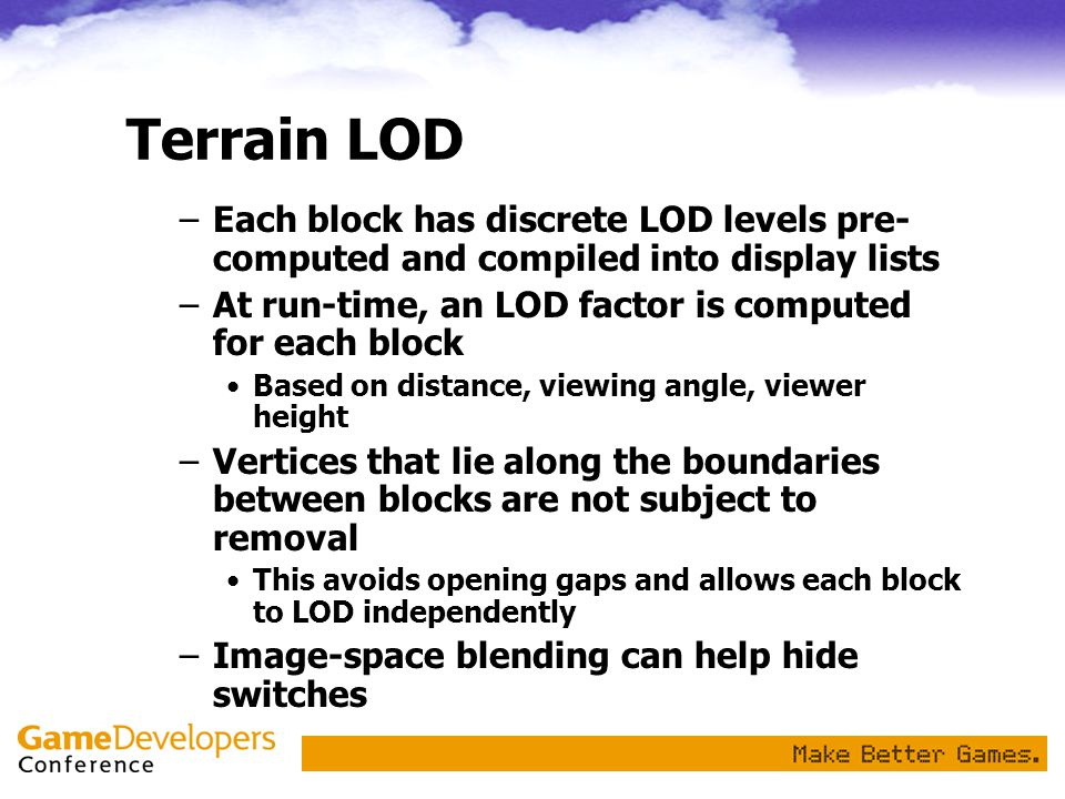 Terrain LOD Each block has discrete LOD levels pre-computed and compiled into display lists. At run-time, an LOD factor is computed for each block.