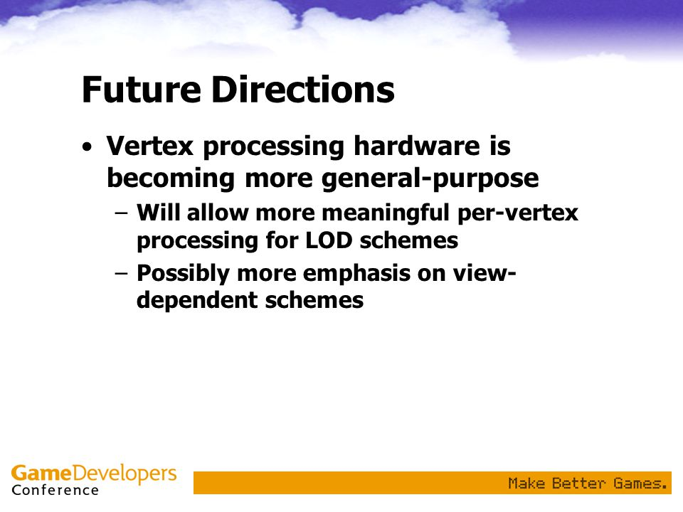 Future Directions Vertex processing hardware is becoming more general-purpose. Will allow more meaningful per-vertex processing for LOD schemes.